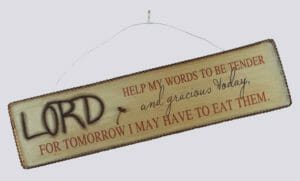Lord, help my words be tender and gracious today, for tomorrow I may have to eat them