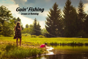 Goin' Fishing--Lessons in Parenting